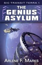 The Genius Asylum - Sic Transit Terra Book 1 ebook by Arlene F. Marks