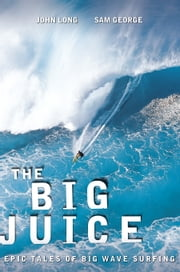 The Big Juice - Epic Tales of Big Wave Surfing ebook by John Long,Sam George