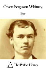 Works of Orson Ferguson Whitney ebook by Orson Ferguson Whitney