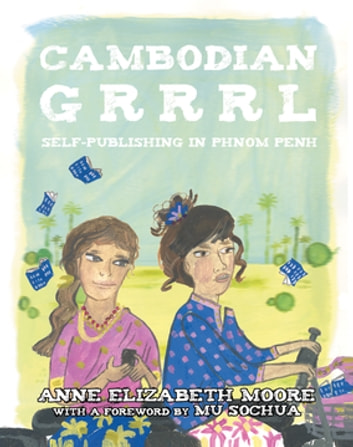 Cambodian Grrrl - Self-Publising in Phnom Penh ebook by Anne Elizabeth Moore