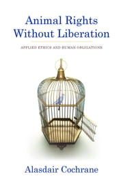 Animal Rights Without Liberation - Applied Ethics and Human Obligations ebook by Alasdair Cochrane