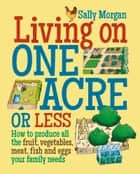 Living on One Acre or Less - How to produce all the fruit, veg, meat, fish and eggs your family needs ebook by Sally Morgan