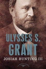 Ulysses S. Grant - The American Presidents Series: The 18th President, 1869-1877 ebook by Josiah Bunting,Arthur M. Schlesinger