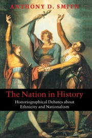The Nation in History - Historiographical Debates about Ethnicity and Nationalism ebook by Anthony D. Smith