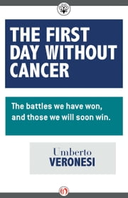 The First Day Without Cancer - The Battles We Have Won, and Those We Will Win ebook by Umberto Veronesi