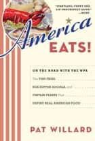 America Eats! - On the Road with the WPA - the Fish Fries, Box Supper Socials, and Chittlin' Feasts That Define Real American Food ebook by Pat Willard