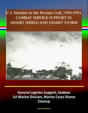 Combat Service Support in Desert Shield and Desert Storm: U.S. Marines in the Persian Gulf, 1990-1991 - General Logistics Support, Seabees, 1st Marine Division, Marine Corps Shame, Cleanup ebook by Progressive Management