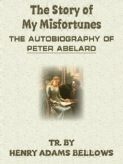 The Story Of My Misfortunes The Autobiography Of Peter Abelard ebook by Henry Adams Bellows