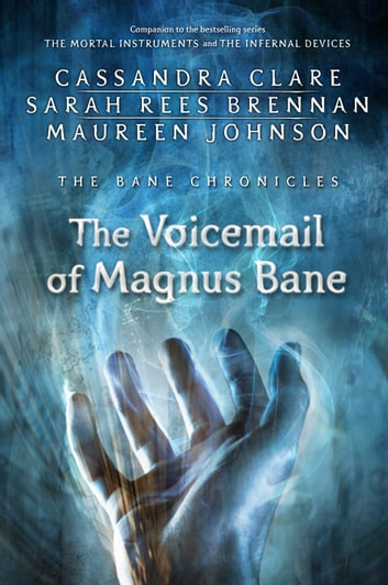 The Bane Chronicles 11: The Voicemail of Magnus Bane eBook by Cassandra Clare,Sarah Rees Brennan,Maureen Johnson