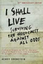 I Shall Live: Surviving the Holocaust Against All Odds ebook by Orenstein, Henry