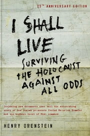 I Shall Live: Surviving the Holocaust Against All Odds - Surviving the Holocaust Against All Odds ebook by Orenstein, Henry