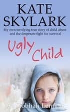Ugly Child: My Own Terrifying True Story of Child Abuse and the Desperate Fight for Survival - Skylark Child Abuse True Stories, #3 ebook by Kate Skylark, Siobhan Lennon