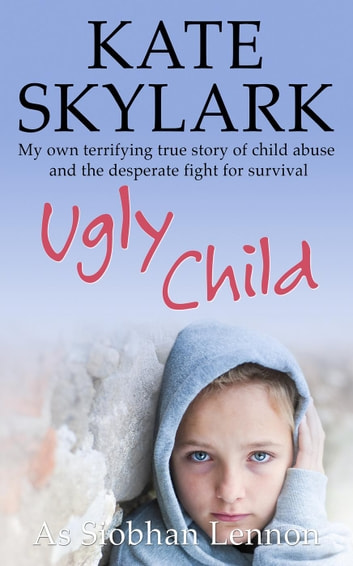 Ugly Child: My Own Terrifying True Story of Child Abuse and the Desperate Fight for Survival - Skylark Child Abuse True Stories, #3 eBook by Kate Skylark,Siobhan Lennon