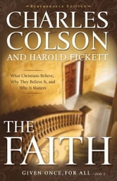 The Faith - What Christians Believe, Why They Believe It, and Why It Matters ebook by Charles W. Colson,Harold Fickett