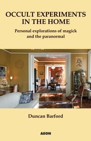 Occult Experiments in the Home - Personal Explorations of Magick and the Paranormal ebook by Duncan Barford