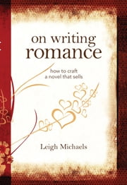 On Writing Romance: How to Craft a Novel That Sells - How to Craft a Novel That Sells ebook by Leigh Michaels