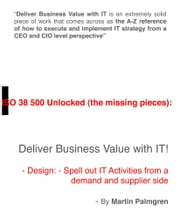 ISO 38500 Unlocked (The Missing Pieces): Deliver Business Value with IT! – Design: Spell Out IT Activities From a Demand and Supplier Side ebook by Martin Palmgren