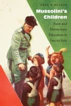 Mussolini's Children - Race and Elementary Education in Fascist Italy ebook by Eden K. McLean