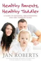 Healthy Parents, Healthy Toddler: A Guide to Bonding, Breast Feeding and the Toddler Years ebook by Jan Roberts