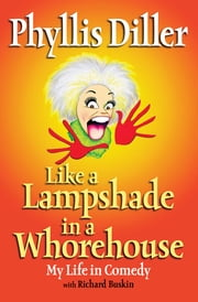 Like a Lampshade in a Whorehouse - My Life in Comedy ebook by Phyllis Diller