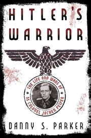 Hitler's Warrior - The Life and Wars of SS Colonel Jochen Peiper ebook by Danny S. Parker