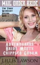 Adventurers Bride Meets Crippled Groom - The Three Wainright Sisters Looking For Love, #2 ebook by Lillis Lawson