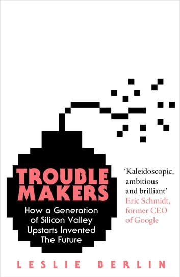 Troublemakers - How a Generation of Silicon Valley Upstarts Invented the Future ebook by Leslie Berlin