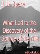 What Led To The Discovery of the Source Of The Nile ebook by J. H. Speke