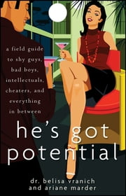 He's Got Potential - A Field Guide to Shy Guys, Bad Boys, Intellectuals, Cheaters, and Everything in Between ebook by Belisa Vranich,Ariane Marder