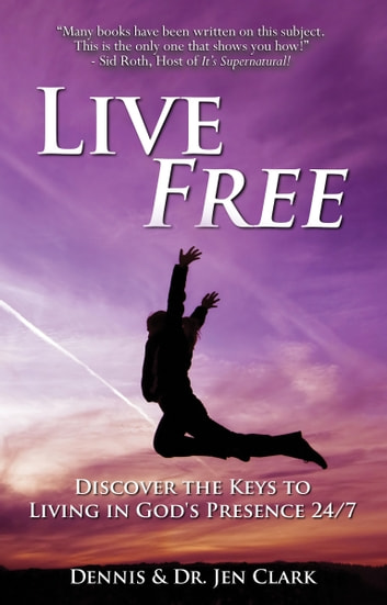 Live Free - Discover the Keys to Living in God's Presence 24/7 ebook by Dennis Clark,Jen Clark