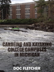 Canoeing and Kayaking College Campuses in Michigan ebook by Doc Fletcher
