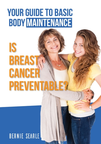 Is Breast Cancer Preventable? - Your Guide to Basic Body Maintenance ebook by Bernie Searle