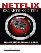 Netflix Secrets and Tips: Hidden Channels and Codes ebook by Scott Casterson