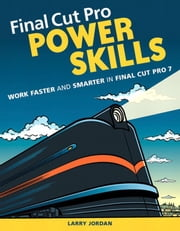 Final Cut Pro Power Skills: Work Faster and Smarter in Final Cut Pro 7 ebook by Jordan, Larry, Editor