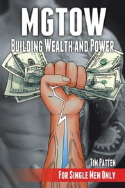 Mgtow Building Wealth and Power - For Single Men Only ebook by Tim Patten