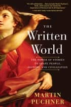 The Written World - The Power of Stories to Shape People, History, and Civilization ebook by Martin Puchner