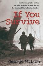 If You Survive - From Normandy to the Battle of the Bulge to the End of World War II, OneAmerican Officer's Riveting True Story ebook by George Wilson