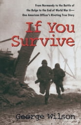 If You Survive - From Normandy to the Battle of the Bulge to the End of World War II, One American Officer's Riveting True Story ebook by George Wilson