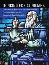 Thinking for Clinicians - Philosophical Resources for Contemporary Psychoanalysis and the Humanistic Psychotherapies ebook by Donna M. Orange