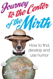 Journey to the Center of the Mirth - How to Find,Develop,and use Humor ebook by Leonard Ryzman