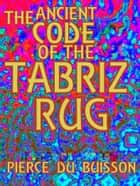 The Ancient Code of the Tabriz Rug ebook by Pierce du Buisson
