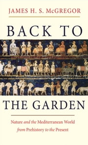 Back to the Garden - Nature and the Mediterranean World from Prehistory to the Present ebook by James H. S. McGregor