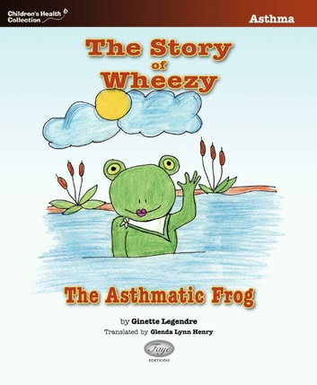 The Story of Wheezy, the Asthmatic Frog ebook by Ginette Legendre