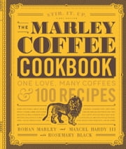 The Marley Coffee Cookbook - One Love, Many Coffees, and 100 Recipes ebook by Rohan Marley, Maxcel Hardy, Black