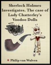 Sherlock Holmes Investigates. The Case of Lady Chatterley's Voodoo Dolls ebook by Philip van Wulven