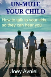 Un-Mute Your Child: How to talk to your kids, so they can hear you ebook by Joey Avniel