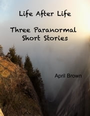 Life After Life - Three Paranormal Short Stories ebook by April Brown
