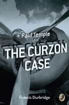 Paul Temple and the Curzon Case (A Paul Temple Mystery) ebook by Francis Durbridge