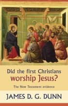 Did the First Christians Worship Jesus? - The New Testament Evidence ebook by James D. G. Dunn
