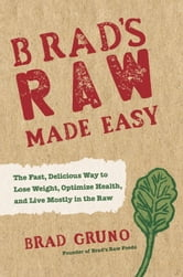 Brad's Raw Made Easy - The Fast, Delicious Way to Lose Weight, Optimize Health, and Live Mostly in the Raw ebook by Brad Gruno
